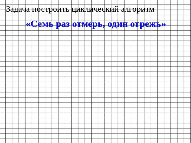 Задача построить циклический алгоритм «Семь раз отмерь, один отрежь»