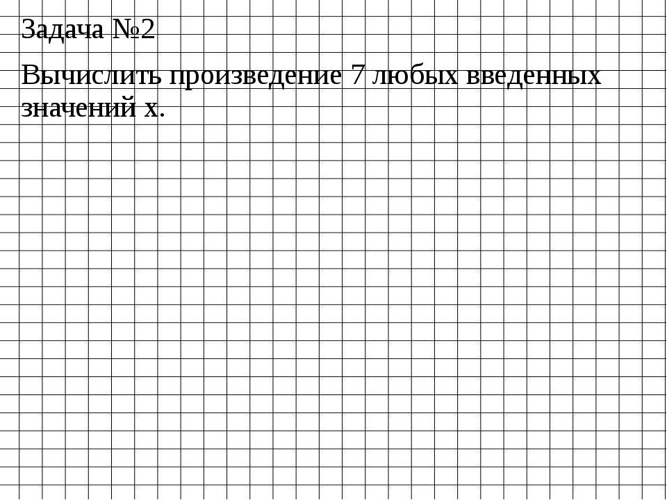 Задача №2 Вычислить произведение 7 любых введенных значений х.