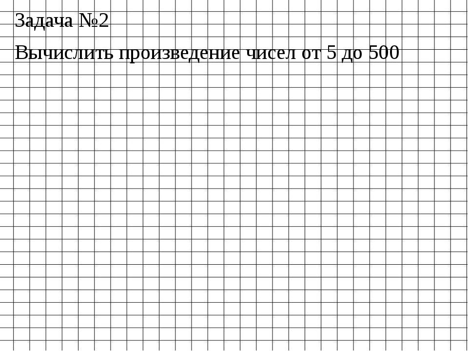 Задача №2 Вычислить произведение чисел от 5 до 500