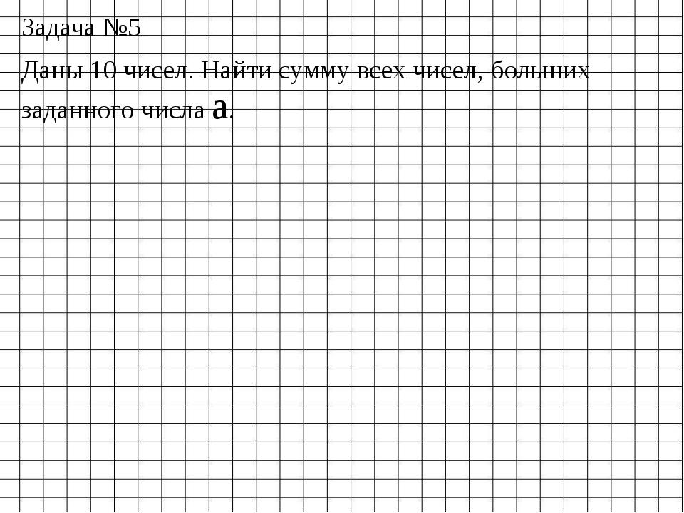 Задача №5 Даны 10 чисел. Найти сумму всех чисел, больших заданного числа a.
