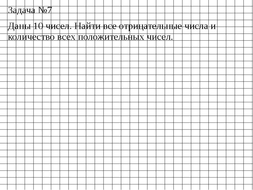Задача №7 Даны 10 чисел. Найти все отрицательные числа и количество всех поло...