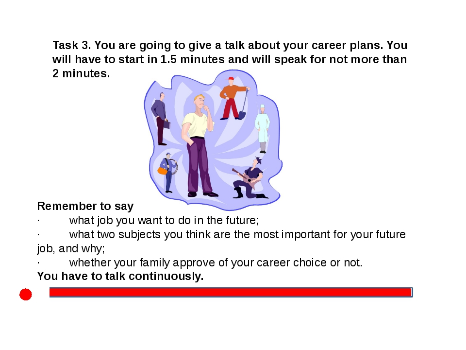 Task 3. You are going to give a talk about your career plans. You will have...
