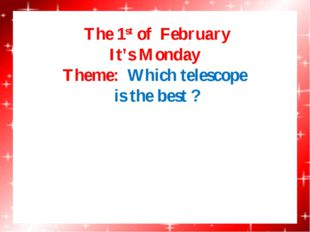 The 1st of February It's Monday Theme: Which telescope is the best ?