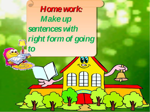 Home work: Make up sentences with right form of going to