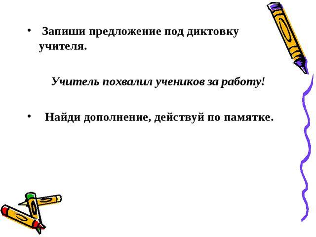 Запиши предложение под диктовку учителя. Учитель похвалил учеников за работу...
