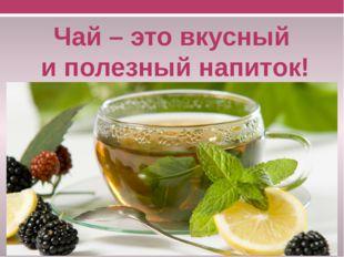 Чай – это вкусный и полезный напиток!