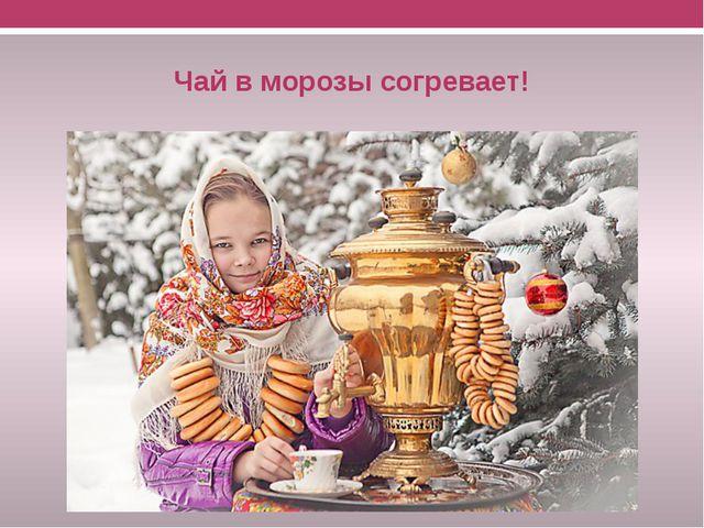 Чай в морозы согревает!