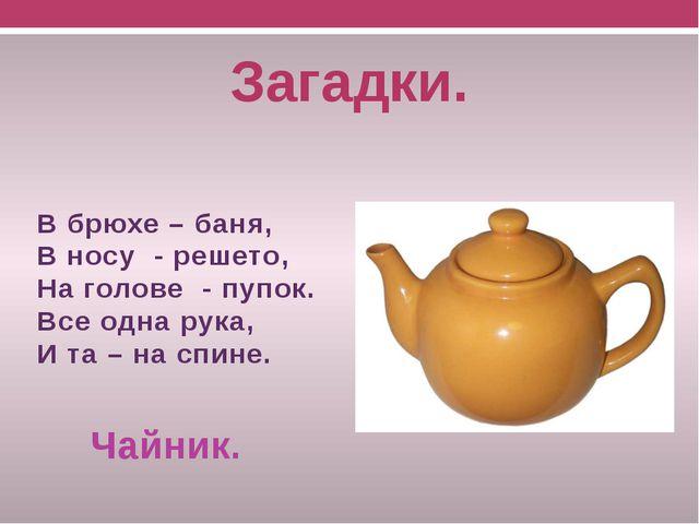 В брюхе - баня, в носу - решето, всего одна рука, и та на спине чайник