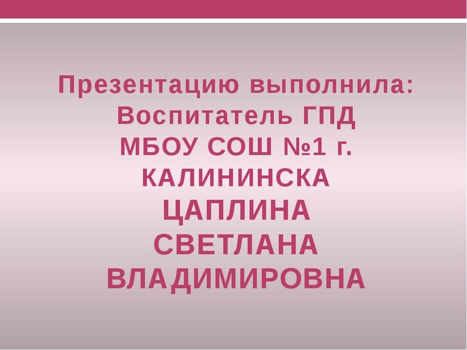 Презентацию выполнила: Воспитатель ГПД МБОУ СОШ №1 г. КАЛИНИНСКА ЦАПЛИНА СВЕТ...