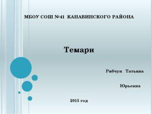 МБОУ СОШ №41 КАНАВИНСКОГО РАЙОНА Темари Рябчун Татьяна Юрьевна 2015 год