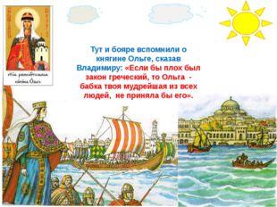 Тут и бояре вспомнили о княгине Ольге, сказав Владимиру: «Если бы плох был за