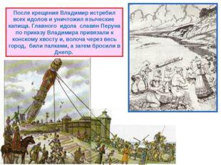 После крещения Владимир истребил всех идолов и уничтожил языческие капища. Гл