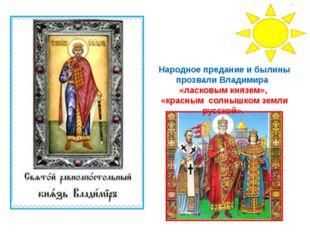 Народное предание и былины прозвали Владимира «ласковым князем», «красным сол