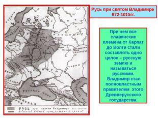 Русь при святом Владимире 972-1015гг. При нем все славянские племена от Карпа