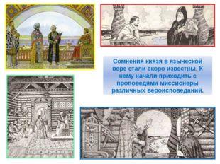 Сомнения князя в языческой вере стали скоро известны. К нему начали приходить