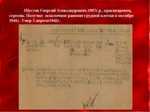 Шустов Георгий Александрович,1907г.р., красноармеец, стрелок. Получил осколо