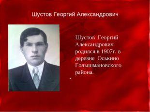 Шустов Георгий Александрович Шустов Георгий Александрович родился в 1907г. в