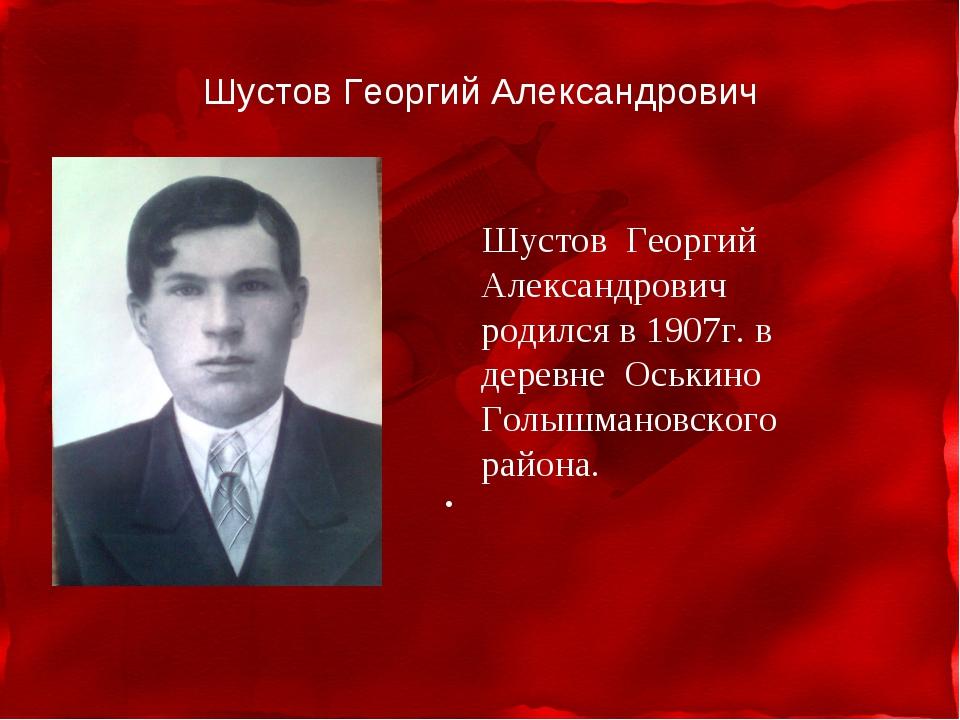 Шустов Георгий Александрович Шустов Георгий Александрович родился в 1907г. в...