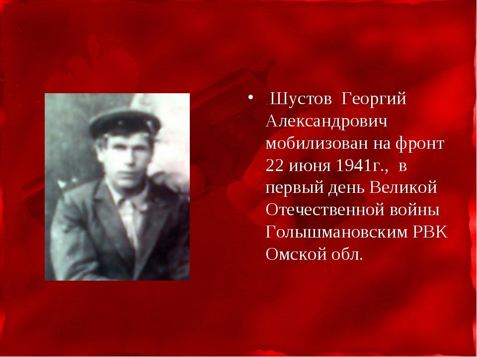 Шустов Георгий Александрович мобилизован на фронт 22 июня 1941г., в первый д...