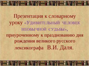 Презентация к словарному уроку «УДИВИТЕЛЬНЫЙ ЧЕЛОВЕК НЕОБЫЧНОЙ СУДЬБЫ», приу
