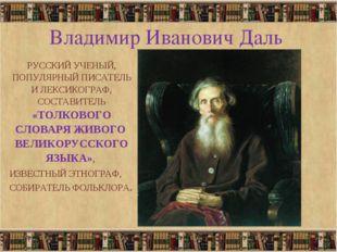 * Владимир Иванович Даль РУССКИЙ УЧЕНЫЙ, ПОПУЛЯРНЫЙ ПИСАТЕЛЬ И ЛЕКСИКОГРАФ, С