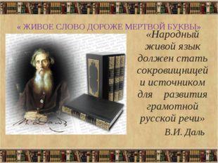 « ЖИВОЕ СЛОВО ДОРОЖЕ МЕРТВОЙ БУКВЫ» «Народный живой язык должен стать сокрови
