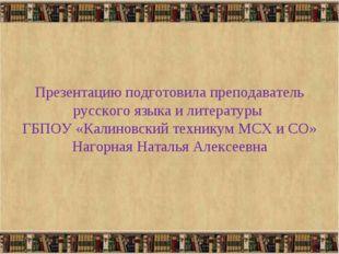 Презентацию подготовила преподаватель русского языка и литературы ГБПОУ «Кал