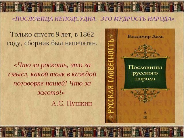 «ПОСЛОВИЦА НЕПОДСУДНА. ЭТО МУДРОСТЬ НАРОДА». Только спустя 9 лет, в 1862 году...