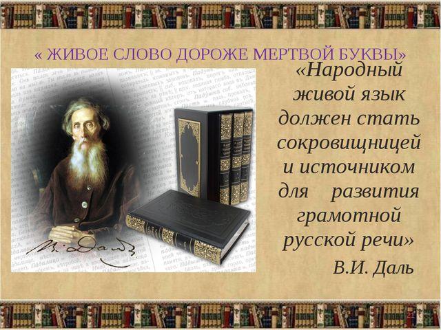 « ЖИВОЕ СЛОВО ДОРОЖЕ МЕРТВОЙ БУКВЫ» «Народный живой язык должен стать сокрови...