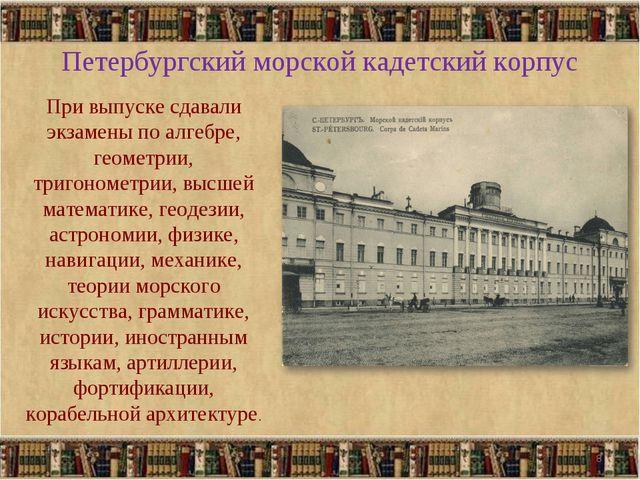 Петербургский морской кадетский корпус При выпуске сдавали экзамены по алгебр...