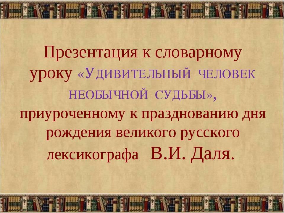 Презентация к словарному уроку «УДИВИТЕЛЬНЫЙ ЧЕЛОВЕК НЕОБЫЧНОЙ СУДЬБЫ», приу...