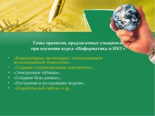 Темы проектов, предлагаемых учащимся  при изучении курса «Информатика и ИКТ»