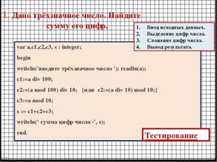 1. Дано трёхзначное число. Найдите сумму его цифр. var a,c1,c2,c3, s : intege
