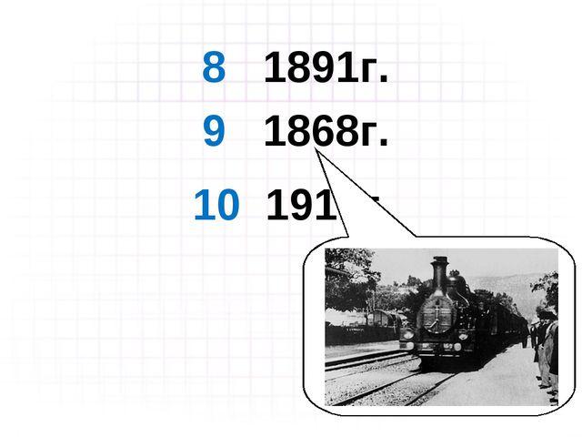 8 1891г. 9 1868г. 10 1911г.