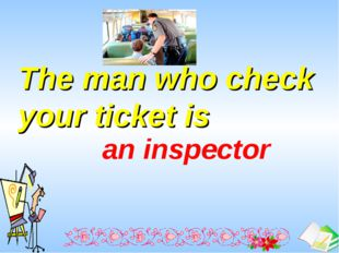 The man who check your ticket is  an inspector Ашық сабақтар
