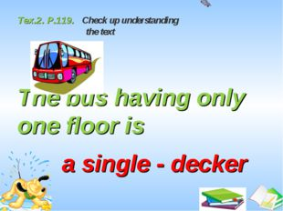 Tex.2. P.119. Check up understanding the text The bus having only one floor