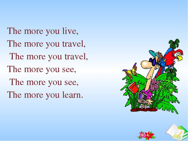 The more you live, The more you travel, The more you travel, The more you...
