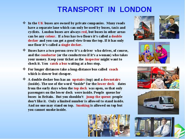 TRANSPORT IN LONDON In the UK buses are owned by private companies. Many roa...