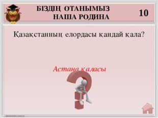 БІЗДІҢ ОТАНЫМЫЗ НАША РОДИНА 10 Астана қаласы Қазақстанның елордасы қандай қала?