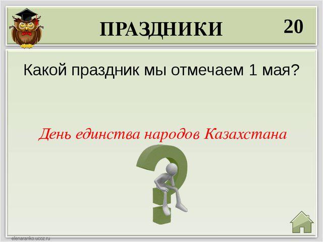 ПРАЗДНИКИ 20 День единства народов Казахстана Какой праздник мы отмечаем 1 мая?