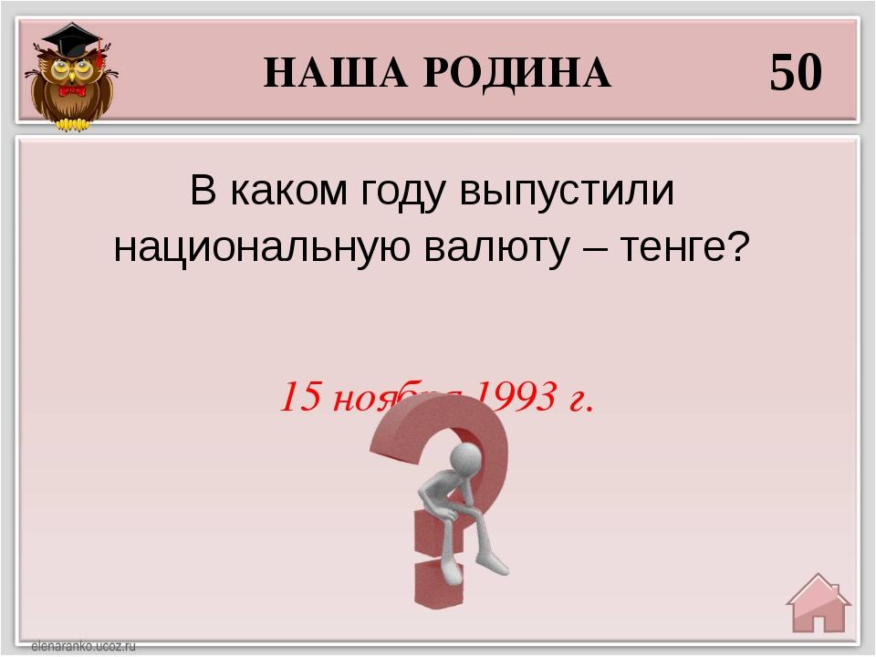НАША РОДИНА 50 15 ноября 1993 г. В каком году выпустили национальную валюту –...
