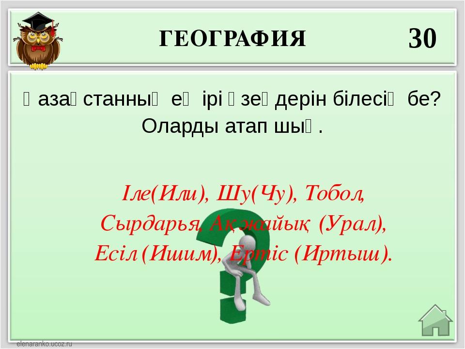 ГЕОГРАФИЯ 30 Іле(Или), Шу(Чу), Тобол, Сырдарья, Ақжайық (Урал), Есіл (Ишим),...