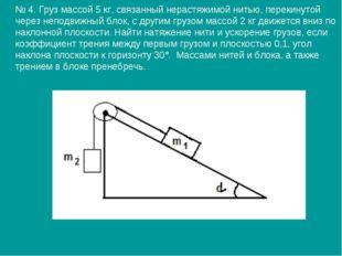 № 4. Груз массой 5 кг, связанный нерастяжимой нитью, перекинутой через непод