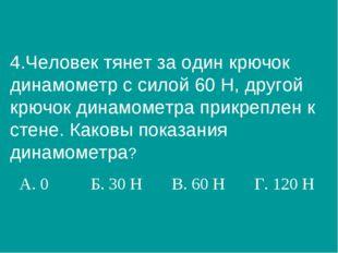 4.Человек тянет за один крючок динамометр с силой 60 Н, другой крючок динамом