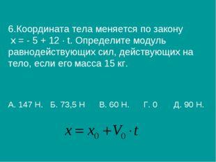 6.Координата тела меняется по закону х = - 5 + 12 ∙ t. Определите модуль равн