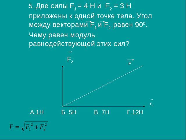 5. Две силы F1 = 4 H и F2 = 3 Н приложены к одной точке тела. Угол между вект...