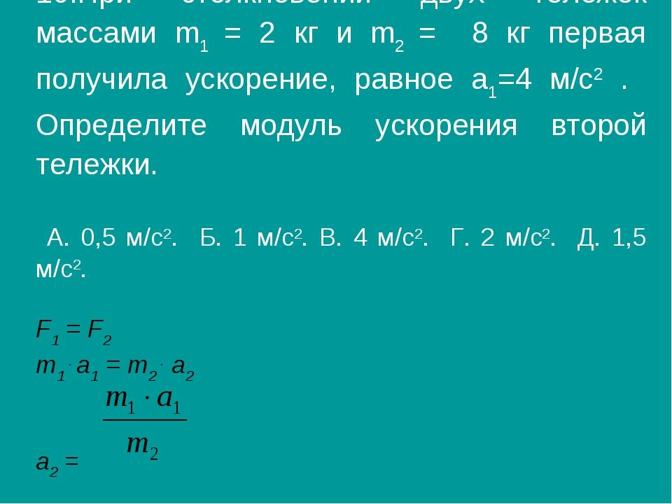 10.При столкновении двух тележек массами m1 = 2 кг и m2 = 8 кг первая получил...