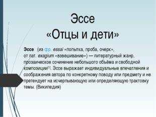 Эссе «Отцы и дети» Эссе́(изфр.essai«попытка, проба, очерк», отлат.exagi