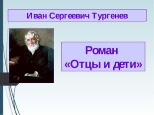 Роман «Отцы и дети» Иван Сергеевич Тургенев