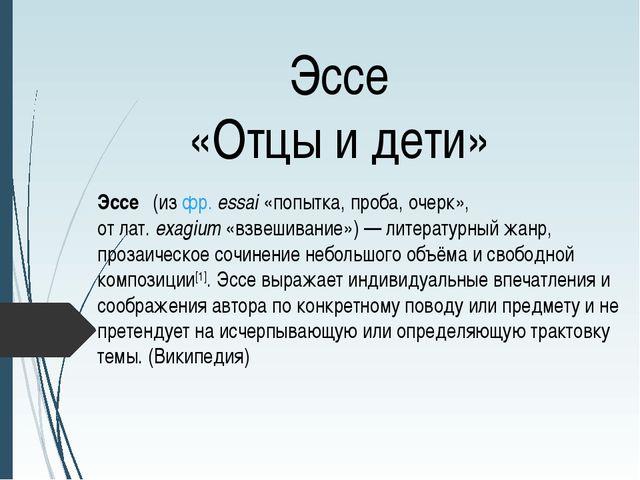 Эссе «Отцы и дети» Эссе́(изфр.essai«попытка, проба, очерк», отлат.exagi...